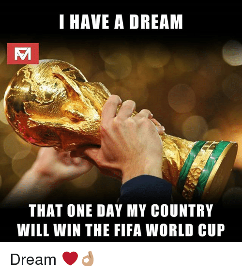 A Dream, Fifa, and Memes: I HAVE A DREAM  THAT ONE DAY MY COUNTRY  WILL WIN THE FIFA WORLD CUP Dream ❤👌🏽