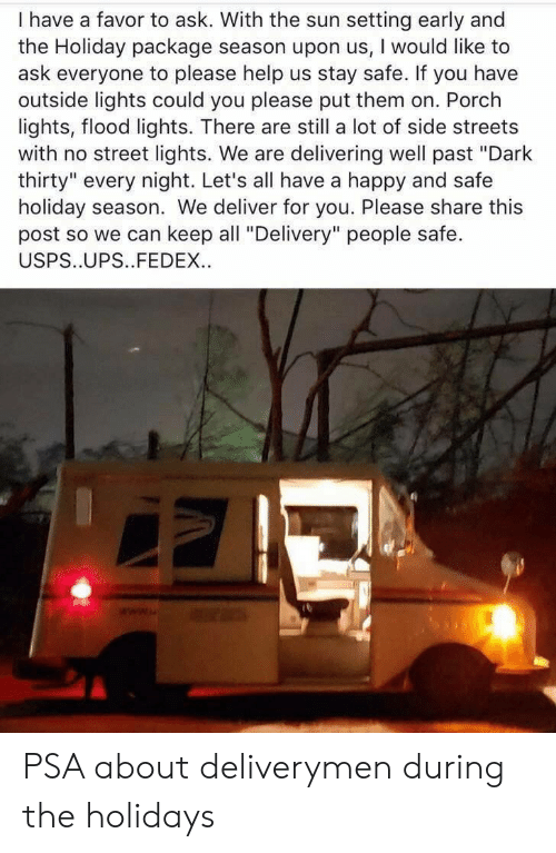 """Holiday Season: I have a favor to ask. With the sun setting early and  the Holiday package season upon us, I would like to  ask everyone to please help us stay safe. If you have  outside lights could you please put them on. Porch  lights, flood lights. There are still a lot of side streets  with no street lights. We are delivering well past """"Dark  thirty"""" every night. Let's all have a happy and safe  holiday season. We deliver for you. Please share this  post so we can keep all """"Delivery"""" people safe.  USPS..UPS..FEDEX. PSA about deliverymen during the holidays"""