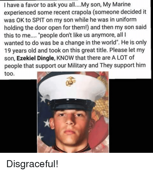 "Memes, World, and Military: I have a favor to ask you all...My son, My Marine  experienced some recent crapola (someone decided it  was OK to SPIT on my son while he was in uniform  holding the door open for them!) and then my son said  this to me...."" people don't like us anymore, all  wanted to do was be a change in the world"". He is only  19 years old and took on this great title. Please let my  son, Ezekiel Dingle, KNOW that there are A LOT of  people that support our Military and They support him  too. Disgraceful!"