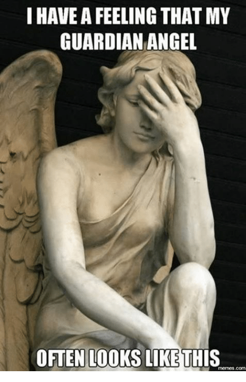 guardian angels: I HAVE A FEELING THATMY  GUARDIAN ANGEL  OFTEN LOOKS LIKE THIS  Memes com