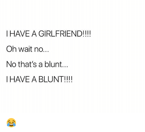Weed, Marijuana, and Girlfriend: I HAVE A GIRLFRIEND!!!  Oh wait no.  No that's a blunt...  I HAVE A BLUNT!!! 😂