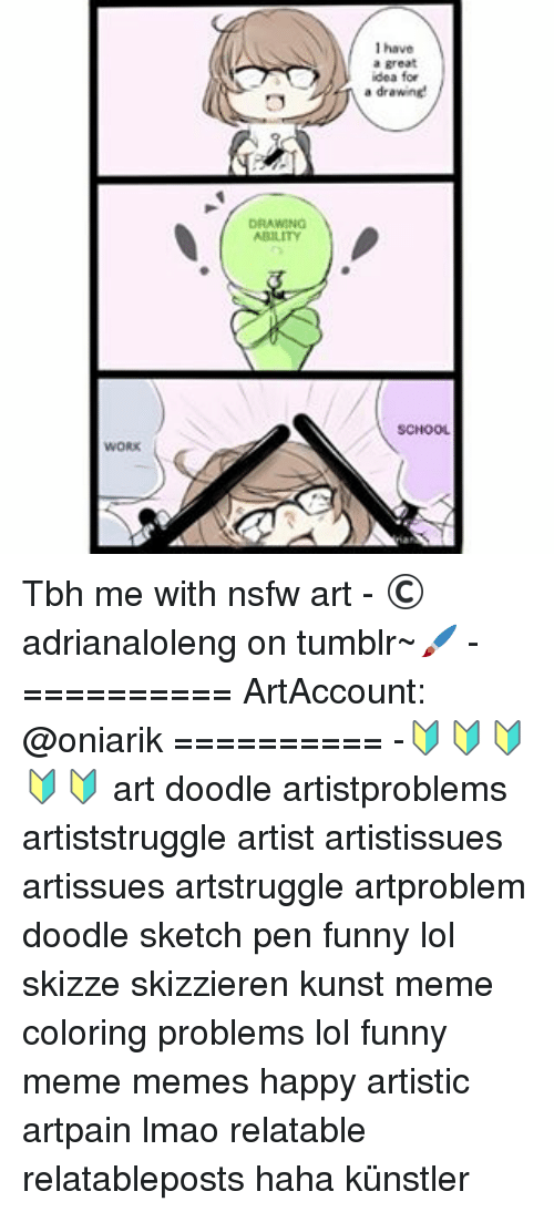 "Memes, Nsfw, and Doodle: I have  a great  idea for  "" drawne  DRAWING  SCHOOL  WORK Tbh me with nsfw art - ©adrianaloleng on tumblr~🖌 - ========== ArtAccount: @oniarik ========== -🔰🔰🔰🔰🔰 art doodle artistproblems artiststruggle artist artistissues artissues artstruggle artproblem doodle sketch pen funny lol skizze skizzieren kunst meme coloring problems lol funny meme memes happy artistic artpain lmao relatable relatableposts haha künstler"