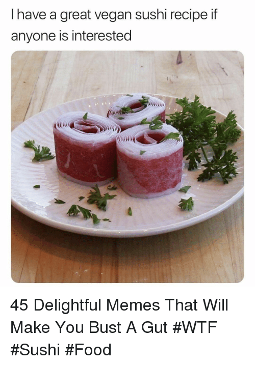 Food, Memes, and Vegan: I have a great vegan sushi recipe if  anyone is interested 45 Delightful Memes That Will Make You Bust A Gut #WTF #Sushi #Food