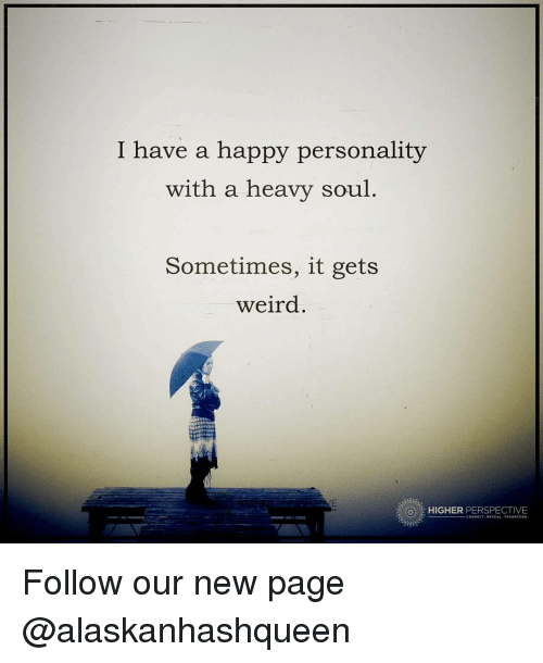 Memes, Weird, and Happy: I have a happy personality  with a heavy soul  Sometimes, it gets  weird  HIGHER  PERSPECTIVE Follow our new page @alaskanhashqueen