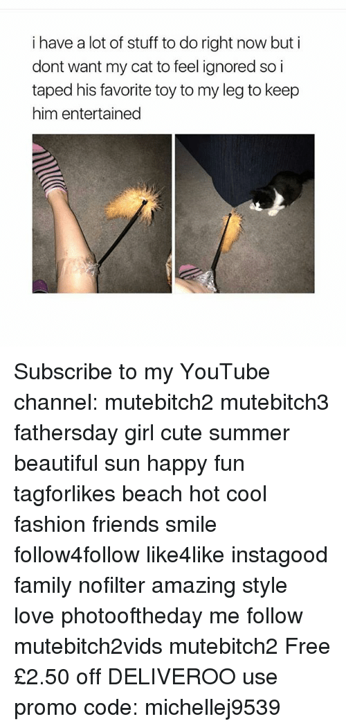 Beautiful, Cute, and Family: i have a lot of stuff to do right now but i  dont want my cat to feel ignored so i  taped his favorite toy to my leg to keep  him entertained Subscribe to my YouTube channel: mutebitch2 mutebitch3 fathersday girl cute summer beautiful sun happy fun tagforlikes beach hot cool fashion friends smile follow4follow like4like instagood family nofilter amazing style love photooftheday me follow mutebitch2vids mutebitch2 Free £2.50 off DELIVEROO use promo code: michellej9539