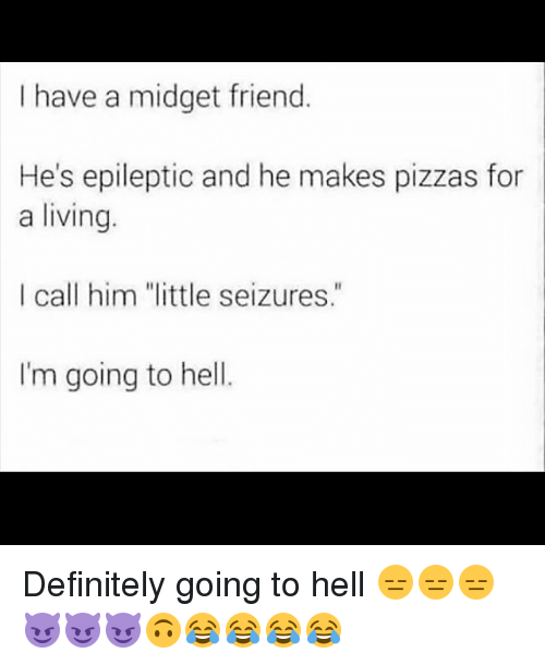 "Memes, 🤖, and Midget: I have a midget friend  He's epileptic and he makes pizzas for  a living.  I call him ""little seizures.""  I'm going to hell. Definitely going to hell 😑😑😑😈😈😈🙃😂😂😂😂"