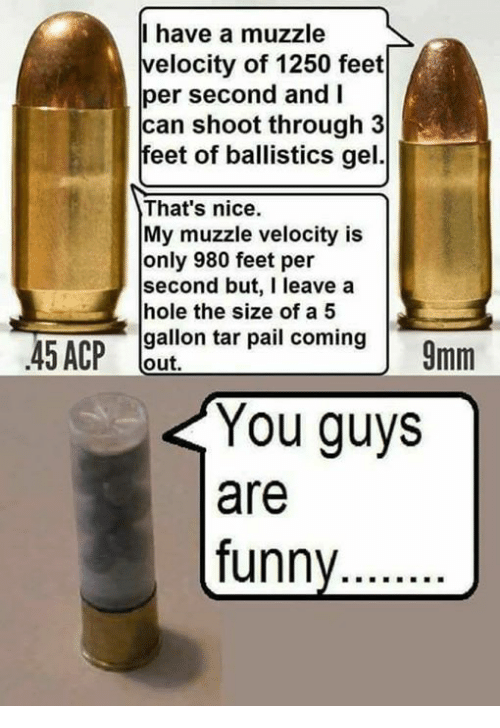 Funny, Memes, and Nice: I have a muzzle  velocity of 1250 feet  per second and I  can shoot through 3  feet of ballistics gel.  That's nice.  My muzzle velocity is  only 980 feet per  second but, I leave a  hole the size of a5  gallon tar pail coming  out,  You guys  are  funny