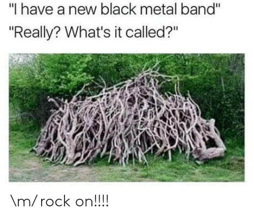 """Rock On: """"I have a new black metal band""""  """"Really? What's it called?"""" \m/ rock on!!!!"""