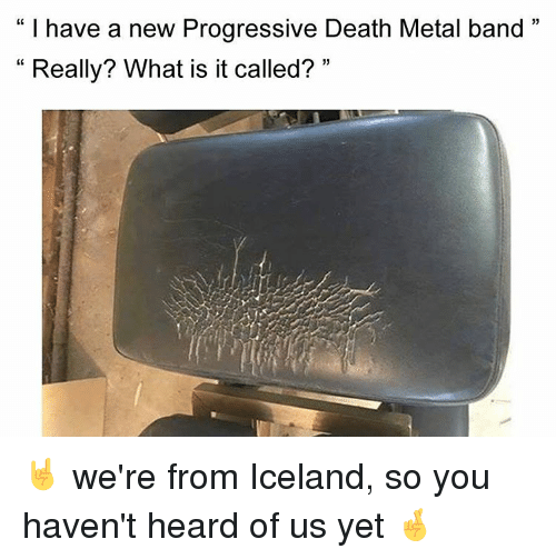 Memes, Progressive, and Iceland: I have a new Progressive Death Metal band  33  Really? What is it called?  33 🤘 we're from Iceland, so you haven't heard of us yet 🤞