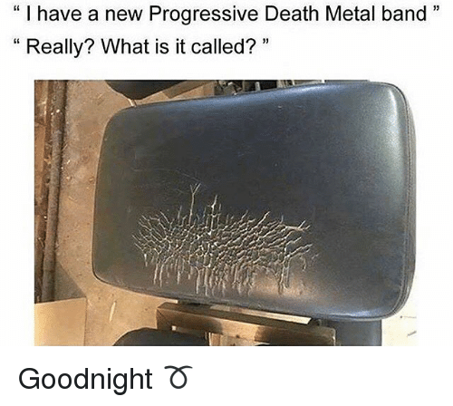 "Memes, Progressive, and Death: ""I have a new Progressive Death Metal band  33  Really? What is it called?  33 Goodnight ➰"