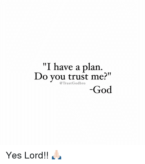 "Yes Lord: ""I have a plan  Do you trust me?  Trust God bro  God Yes Lord!! 🙏🏻"