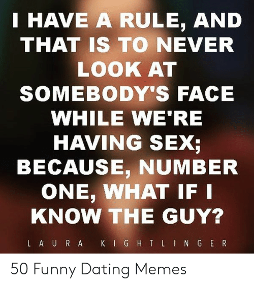 Funny Dating Memes: I HAVE A RULE, AND  THAT IS TO NEVER  LOOK AT  SOMEBODY'S FACE  WHILE WE'RE  HAVING SEX;  BECAUSE, NUMBER  ONE, WHAT IF  KNOW THE GUY? 50 Funny Dating Memes