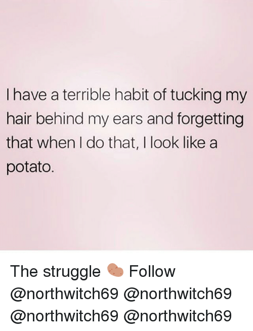 Memes, Struggle, and Hair: I have a terrible habit of tucking my  hair behind my ears and forgetting  that when I do that, I look like a  potato The struggle 🥔 Follow @northwitch69 @northwitch69 @northwitch69 @northwitch69