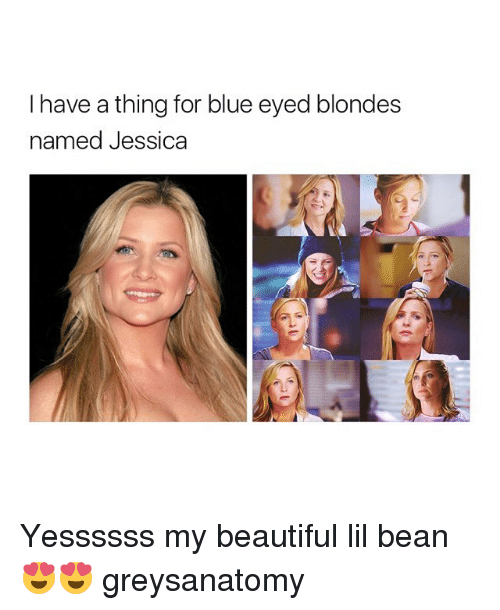 lil: I have a thing for blue eyed blondes  named Jessica Yessssss my beautiful lil bean 😍😍 greysanatomy