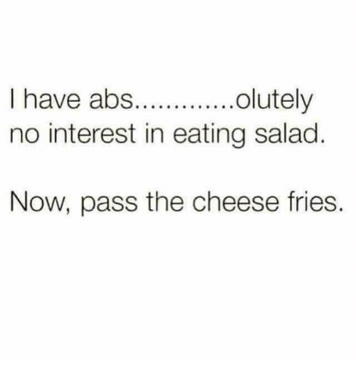 Eating Salad: I have abs.lutely  no interest in eating salad  Now, pass the cheese fries.