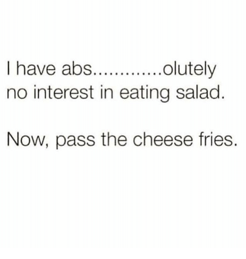 Eating Salad: I have abs...........  olutely  no interest in eating salad  Now, pass the cheese fries.