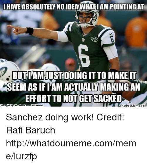 rafi: I HAVE ABSOLUTELY NO IDEAWHAT I AM POINTING AT  BUTI'AMJUSTDOING IT TO MAKE.IT  SEEM AS IF l'AM ACTUALLY MAKING AN  EFFORT TO NOT!GET SACKED  Brought By: racebook.com/NFLMemez  whetpouMeme.com Sanchez doing work! Credit: Rafi Baruch  http://whatdoumeme.com/meme/lurzfp