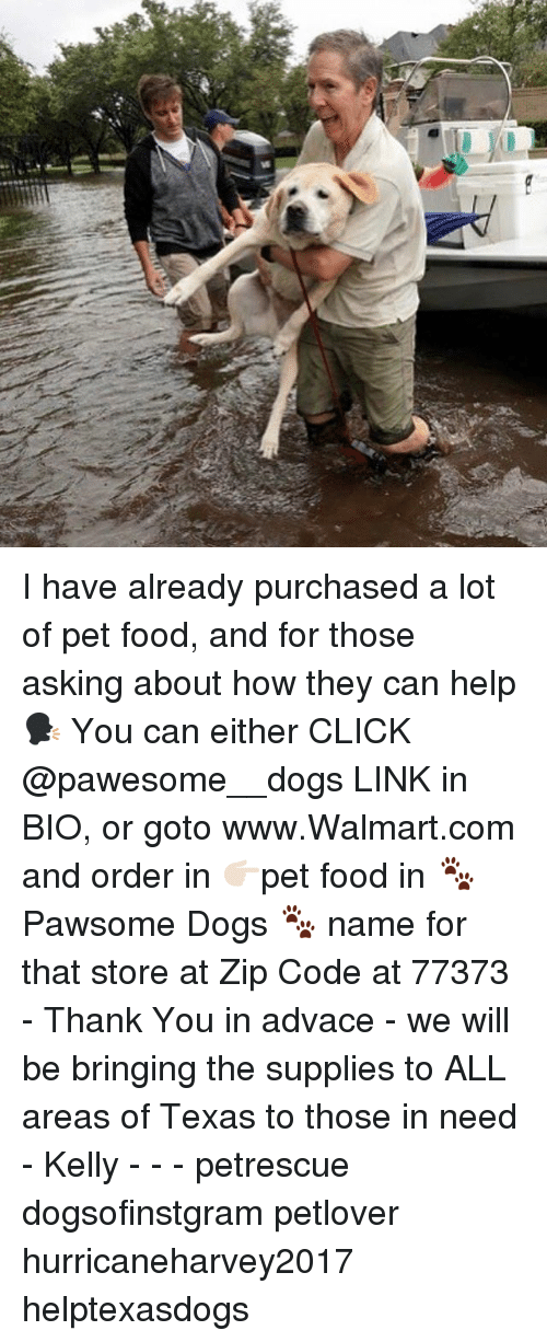 Click, Dogs, and Food: I have already purchased a lot of pet food, and for those asking about how they can help 🗣 You can either CLICK @pawesome__dogs LINK in BIO, or goto www.Walmart.com and order in 👉🏻pet food in 🐾Pawsome Dogs 🐾 name for that store at Zip Code at 77373 - Thank You in advace - we will be bringing the supplies to ALL areas of Texas to those in need - Kelly - - - petrescue dogsofinstgram petlover hurricaneharvey2017 helptexasdogs