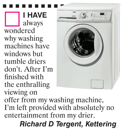 washing machine: I HAVE  always  wondered  why washing  machines have  windows but  tumble driers  don't. After I'm  finished with  the enthralling  viewing on  offer from my washing machine,  I'm left provided with absolutely no  entertainment from my drier.  Richard D Tergent, Kettering