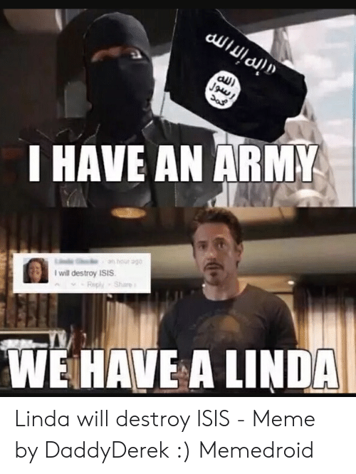 Isis Meme: I HAVE AN ARMY  obe inou ue  I will destroy ISIS  Reply Share  WEHAVE A LINDA Linda will destroy ISIS - Meme by DaddyDerek :) Memedroid