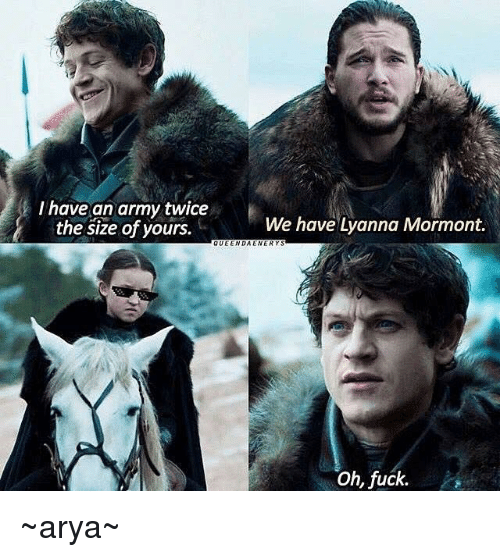 I Have An Army: I have an army twice  We have Lanna Mormont.  the size of yours.  QUEEN DAEWERY Oh, fuck. ~arya~