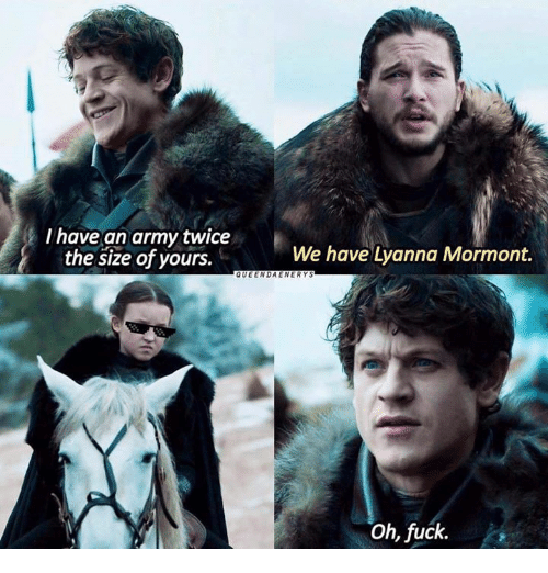 I Have An Army: I have an army twice  We have Lyanna Mormont.  the size of yours.  QUEEN DA ENER YS  oh, fuck