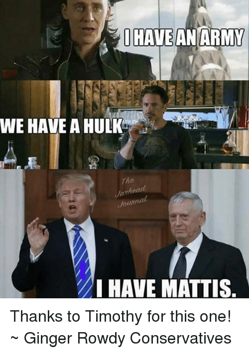 I Have An Army: I HAVE AN ARMY  WE HAVE A HULK  otuzna  I HAVE MATTIS Thanks to Timothy for this one! ~ Ginger  Rowdy Conservatives