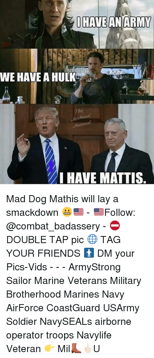 I Have An Army: I HAVE AN ARMY  WE HAVE A HULK  The  Jarhead  Jotun  MI HAVE MATTIS Mad Dog Mathis will lay a smackdown 😬🇺🇸 - 🇺🇸Follow: @combat_badassery - ⛔️DOUBLE TAP pic 🌐 TAG YOUR FRIENDS 🚹 DM your Pics-Vids - - - ArmyStrong Sailor Marine Veterans Military Brotherhood Marines Navy AirForce CoastGuard USArmy Soldier NavySEALs airborne operator troops Navylife Veteran 👉 Mil👢🖕🏻U