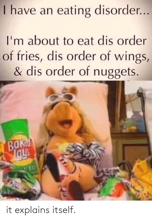 Jays: I have an eating disorder...  I'm about to eat dis order  of fries, dis order of wings,  & dis order of nuggets.  вакл  Jays it explains itself.