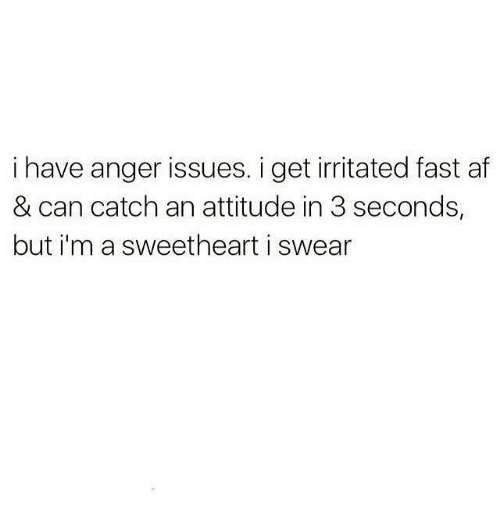 Sweethearted: i have anger issues. i get irritated fast af  & can catch an attitude in 3 seconds,  but i'm a sweetheart i swear