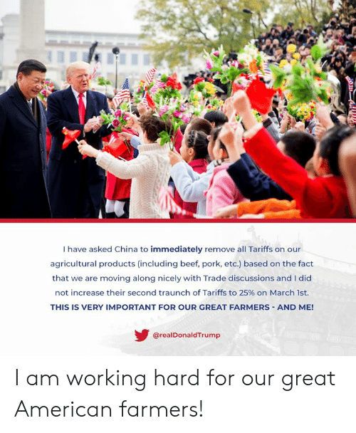Tra: I have asked China to immediately remove all Tariffs on our  agricultural products (including beef, pork, etc.) based on the fact  that we are moving along nicely with Trade discussions and I did  not increase their second tra unch of Tariffs to 25% on March 1st.  THIS IS VERY IMPORTANT FOR OUR GREAT FARMERS AND ME!  @realDonaldTrump I am working hard for our great American farmers!