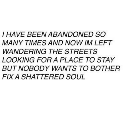 wandering: I HAVE BEEN ABANDONED SO  MANY TIMES AND NOW IM LEFT  WANDERING THE STREETS  LOOKING FOR A PLACE TO STAY  BUT NOBODY WANTS TO BOTHER  FIX A SHATTERED SOUL