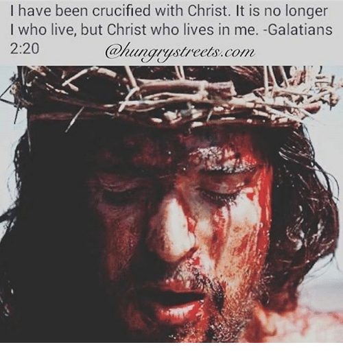 Memes, Live, and Been: I have been crucified with Christ. It is no longer  I who live, but Christ who lives in me. -Galatians  2:20  Whunarystrcels.com  @hungrystreets.co
