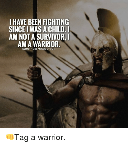 Memes, Survivor, and Warriors: I HAVE BEEN FIGHTING  SINCEIWASACHILD. I  AM NOT A SURVIVOR  AMA WARRIOR.  @BUSINESS MINDSET 10 👊Tag a warrior.