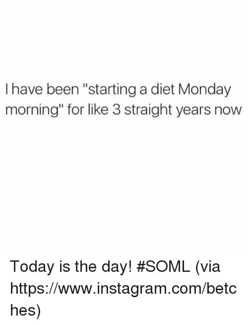 "Instagram, Memes, and Today: I have been ""starting a diet Monday  morning"" for like 3 straight years now Today is the day! #SOML  (via https://www.instagram.com/betches)"