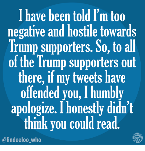 Memes, Trump, and All of The: I have been told I'm too  negative and hostile towards  Trump supporters. So, to all  of the Trump supporters out  there, if my tweets have  offended you, I humbly  apologize. I honestly didn't  think you could read  @lindeeloo who  Other98