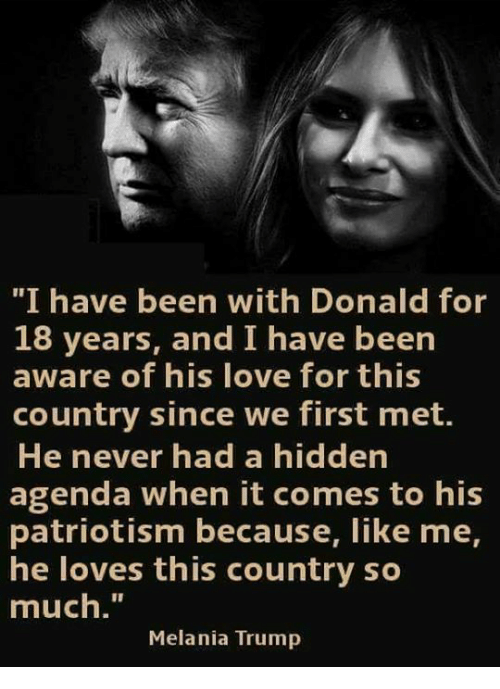 "Melania Trump: ""I have been with Donald for  18 years, and I have been  aware of his love for this  country since we first met.  He never had a hidden  agenda when it comes to his  patriotism because, like me,  he loves this country so  much.""  Melania Trump"