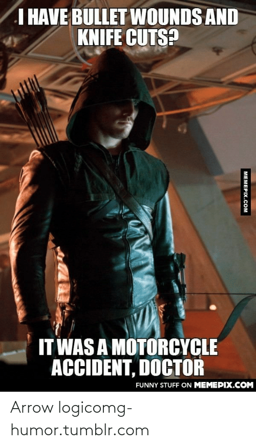 Motorcycle: I HAVE BULLET WOUNDS AND  KNIFE CUTS?  IT WAS A MOTORCYCLE  ACCIDENT, DOCTOR  FUNNY STUFF ON MEMEPIX.COM  МЕМЕРIХ.Сом Arrow logicomg-humor.tumblr.com
