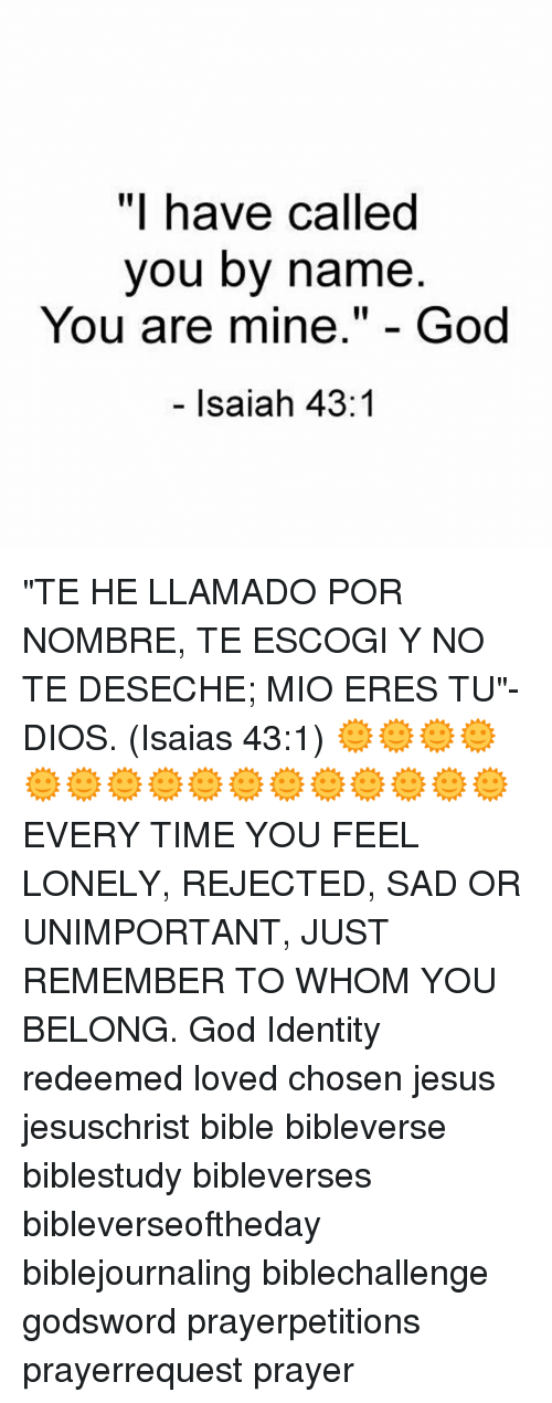 """feeling lonely: """"I have called  you by name  You are mine  God  Isaiah 43 """"TE HE LLAMADO POR NOMBRE, TE ESCOGI Y NO TE DESECHE; MIO ERES TU""""-DIOS. (Isaias 43:1) 🌞🌞🌞🌞🌞🌞🌞🌞🌞🌞🌞🌞🌞🌞🌞🌞 EVERY TIME YOU FEEL LONELY, REJECTED, SAD OR UNIMPORTANT, JUST REMEMBER TO WHOM YOU BELONG. God Identity redeemed loved chosen jesus jesuschrist bible bibleverse biblestudy bibleverses bibleverseoftheday biblejournaling biblechallenge godsword prayerpetitions prayerrequest prayer"""