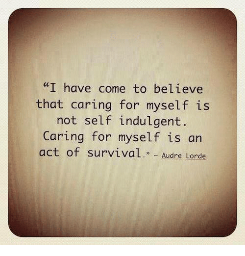 """indulgent: """"I have come to believe  that caring for myself is  not self indulgent.  Caring for myself is an  act of survival  Audre Lorde"""