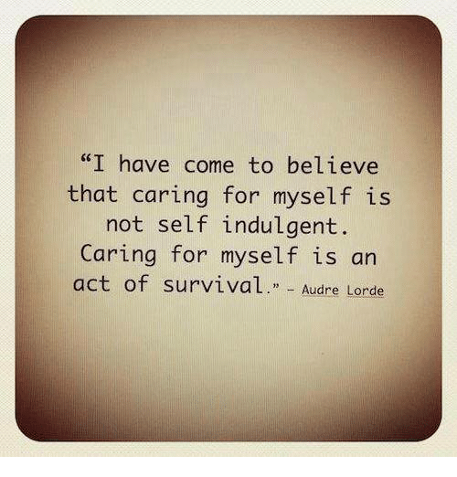 """indulgent: """"I have come to believe  that caring for myself is  not self indulgent  Caring for myself is an  act of survival  Audre Lorde"""