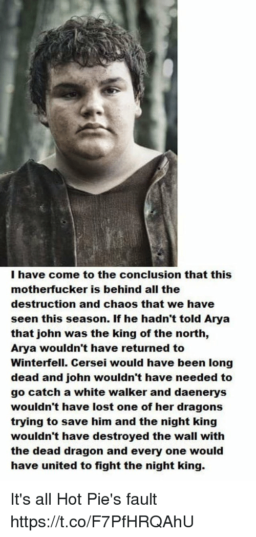 Hots: I have come to the conclusion that this  motherfucker is behind all the  destruction and chaos that we have  seen this season. If he hadn't told Arya  that john was the king of the north,  Arya wouldn't have returned to  Winterfell. Cersei would have been long  dead and john wouldn't have needed to  go catch a white walker and daenerys  wouldn't have lost one of her dragons  trying to save him and the night king  wouldn't have destroyed the wall with  the dead dragon and every one would  have united to fight the night king. It's all Hot Pie's fault https://t.co/F7PfHRQAhU