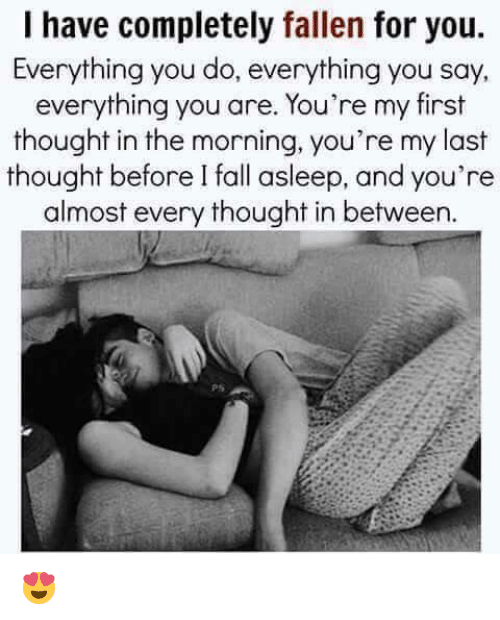 memes: I have completely fallen for you.  Everything you do, everything you say,  everything you are. You're my first  thought in the morning, you're my last  thought before I fall asleep, and you're  almost every thought in between.  PS 😍