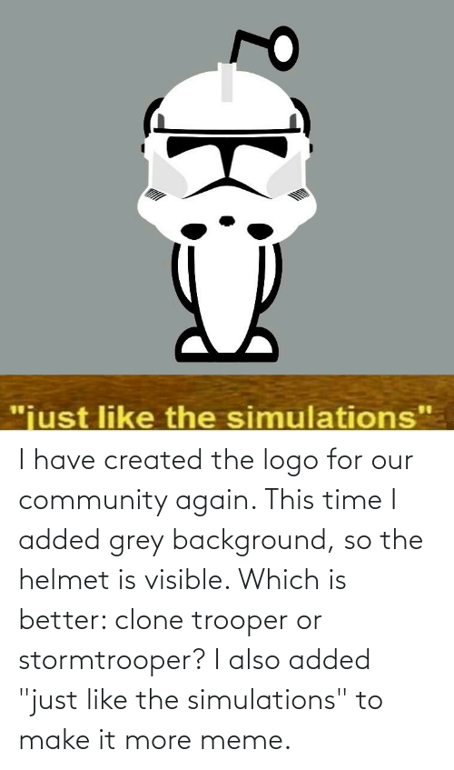 "helmet: I have created the logo for our community again. This time I added grey background, so the helmet is visible. Which is better: clone trooper or stormtrooper? I also added ""just like the simulations"" to make it more meme."