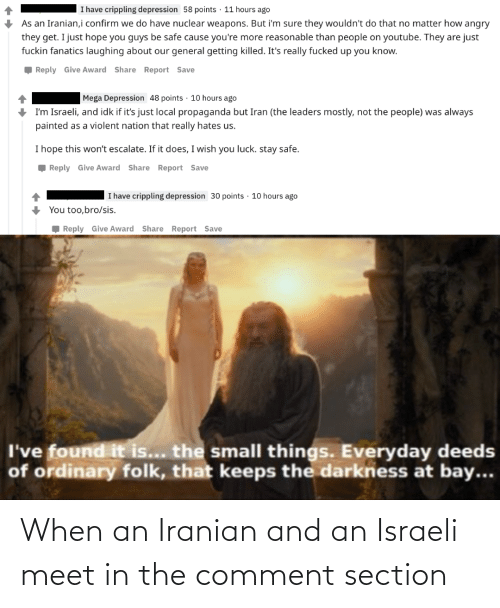 i have crippling depression: I have crippling depression 58 points · 11 hours ago  As an Iranian,i confirm we do have nuclear weapons. But i'm sure they wouldn't do that no matter how angry  they get. I just hope you guys be safe cause you're more reasonable than people on youtube. They are just  fuckin fanatics laughing about our general getting killed. It's really fucked up you know.  , Reply Give Award Share Report Save  Mega Depression 48 points · 10 hours ago  I'm Israeli, and idk if it's just local propaganda but Iran (the leaders mostly, not the people) was always  painted as a violent nation that really hates us.  I hope this won't escalate. If it does, I wish you luck. stay safe.  , Reply Give Award Share Report Save  I have crippling depression 30 points · 10 hours ago  You too,bro/sis.  Reply Give Award Share Report Save  I've found it is... the small things. Everyday deeds  of ordinary folk, that keeps the darkness at bay... When an Iranian and an Israeli meet in the comment section