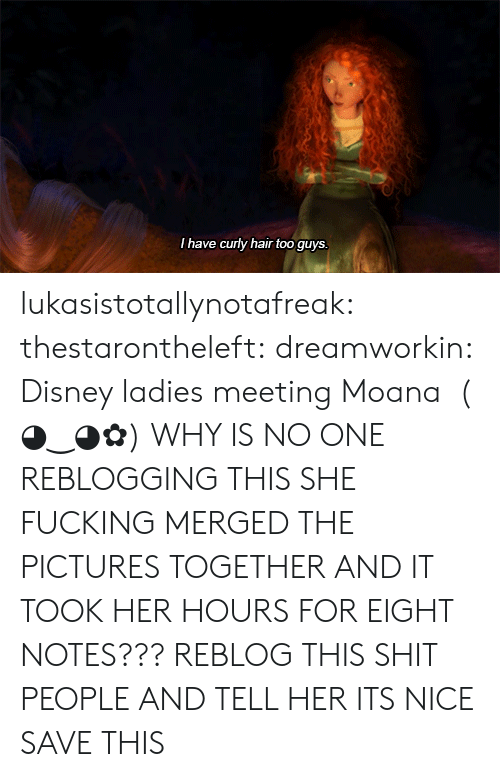 moana: I have curly hair too guys lukasistotallynotafreak:  thestarontheleft:  dreamworkin:    Disney ladies meeting Moana   ( ◕‿◕✿)    WHY IS NO ONE REBLOGGING THIS SHE FUCKING MERGED THE PICTURES TOGETHER AND IT TOOK HER HOURS FOR EIGHT NOTES??? REBLOG THIS SHIT PEOPLE AND TELL HER ITS NICE  SAVE THIS