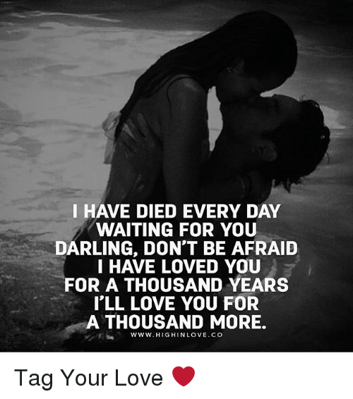Love, Memes, and Waiting...: I HAVE DIED EVERY DAY  WAITING FOR YOU  DARLING, DON'T BE AFRAID  HAVE LOVED YOU  FOR A THOUSAND YEARS  I'LL LOVE YOU FOR  A THOUSAND MORE.  www.HIGHINLOVE CO Tag Your Love ❤️
