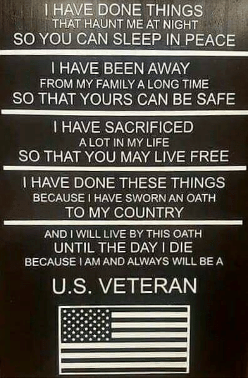 Family, Life, and Free: I HAVE DONE THINGS  THAT HAUNT ME AT NIGHT  SO YOU CAN SLEEP IN PEACE  HAVE BEEN AWAY  FROM MY FAMILY A LONG TIME  SO THAT YOURS CAN BE SAFE  I HAVE SACRIFICED  ALOT IN MY LIFE  SO THAT YOU MAY LIVE FREE  HAVE DONE THESE THINGS  BECAUSE I HAVE SWORN AN OATH  TO MY COUNTRY  AND I WILL LIVE BY THIS OATH  UNTIL THE DAY I DIE  BECAUSE I AM AND ALWAYS WILL BE A  U.S. VETERAN