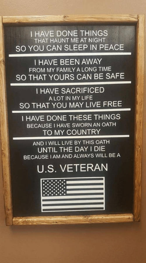 Sworn: I HAVE DONE THINGS  THAT HAUNT ME AT NIGHT  SO YOU CAN SLEEP IN PEACE  I HAVE BEEN AWAY  FROM MY FAMILY A LONG TIME  SO THAT YOURS CAN BE SAFE  I HAVE SACRIFICED  A LOT IN MY LIFE  SO THAT YOU MAY LIVE FREE  I HAVE DONE THESE THINGS  BECAUSE I HAVE SWORN AN OATH  TO MY COUNTRY  AND I WILL LIVE BY THIS OATH  UNTIL THE DAY I DIE  BECAUSE IAMAND ALWAYS WILL BE A  U.S. VETERAN