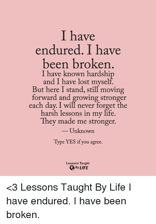 Memes, Harsh, and 🤖: I have  endured. I have  been broken  I have known hardshi  and I have lost myself.  But here I stand, still moving  forward and growing stronger  each day. I will never forget the  harsh lessons in my life.  They made me stronger.  Unknown  Type YES if you agree.  Lessons Taught  By LIFE <3 Lessons Taught By Life I have endured. I have been broken.